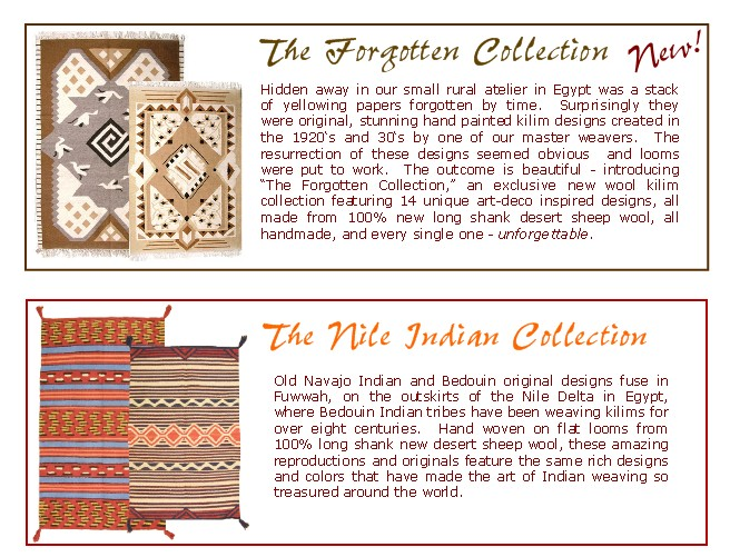 The Forgotten Collection and The Nile Indian Collection. Defying the standard of flat-weaves.  Handwoven of the best                         long shank desert sheep wool, their plush weave and softness mixed with the flat-weave durability that you love make our rugs                         truly unique on the American market.