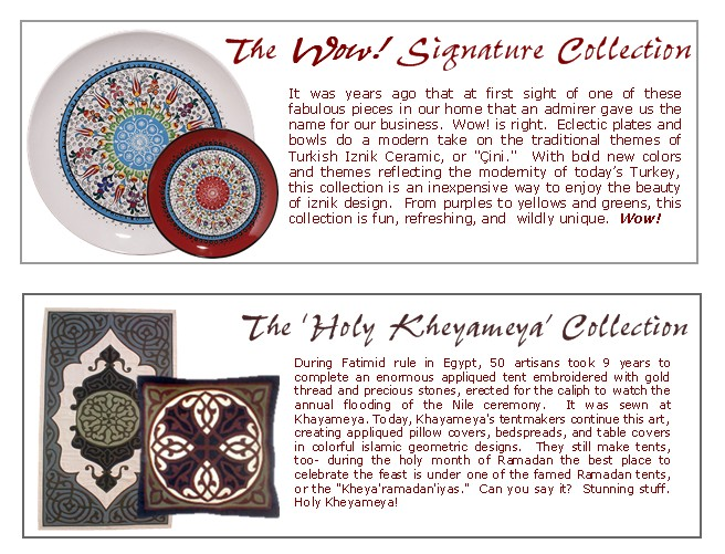 The Wow Signature Collection. A unique collection of plates and bowls in tons of sizes.  A contemporary take on the ancient                         art of Iznik, available in 9 awesome hues to mix and match.  The Holy Kheyameya Collection.  Egyptian cotton applique cushion                         covers, table runners, bedspreads, wallhangings, you name it.  100% handmade, in striking traditional Islamic designs and                         color combinations that really work.