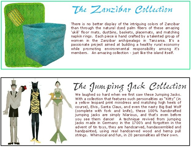 The Zanzibar Collection.  Now here's a product to feel really good about.  Dyed using Vegetables and Solar Energy, this                         collection includes baskets, floor mats, placemats and napkin rings.  Meticulously handwoven in one of the most beautiful                         places on Earth.  The Jumping Jack Collection.  24 different handcrafted personalities kicking their legs and arms (or wings)                         all over the place with the pull of a string.  Retailers beware - this item is HOT!  Currently our top selling gift item,                         this collection is taking every main street shop in America by storm.